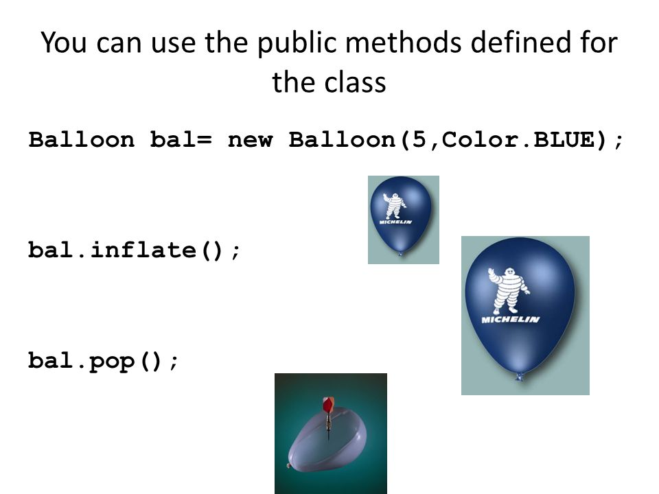 You can use the public methods defined for the class Balloon bal= new Balloon(5,Color.BLUE); bal.inflate(); bal.pop();