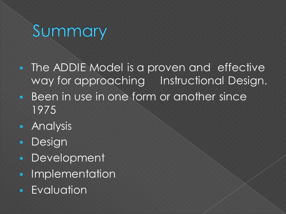  The ADDIE Model is a proven and effective way for approaching Instructional Design.  Been in use in one form or another since 1975  Analysis  Des