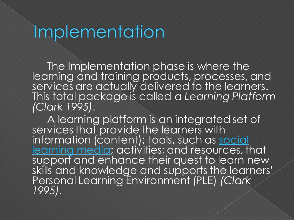 The Implementation phase is where the learning and training products, processes, and services are actually delivered to the learners. This total packa