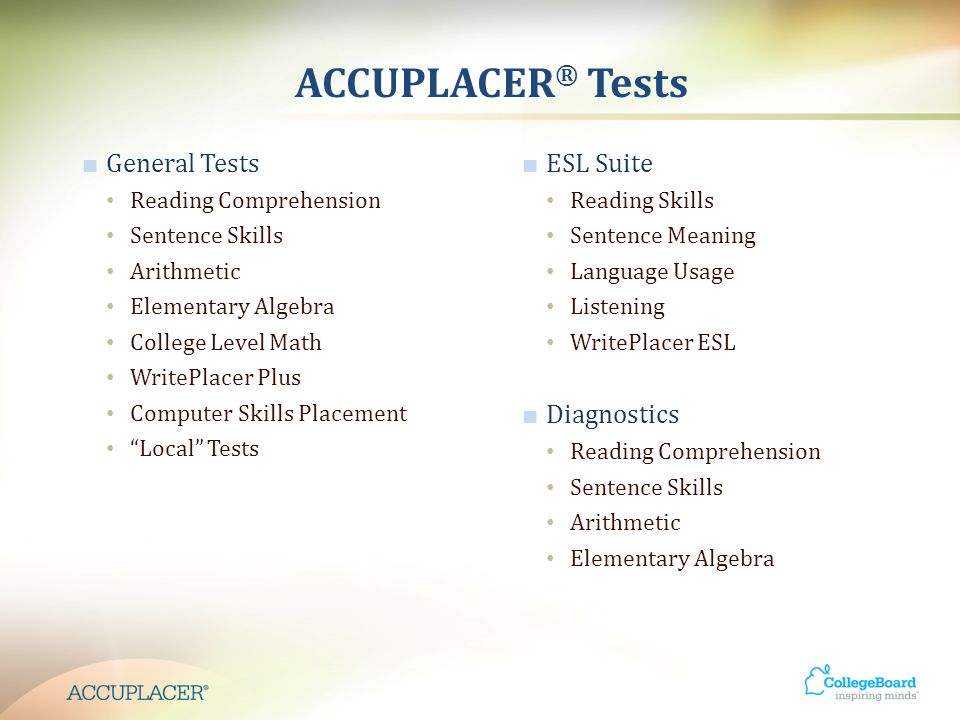 ACCUPLACER ® Tests ■ General Tests Reading Comprehension Sentence Skills Arithmetic Elementary Algebra College Level Math WritePlacer Plus Computer Skills Placement Local Tests ■ ESL Suite Reading Skills Sentence Meaning Language Usage Listening WritePlacer ESL ■ Diagnostics Reading Comprehension Sentence Skills Arithmetic Elementary Algebra