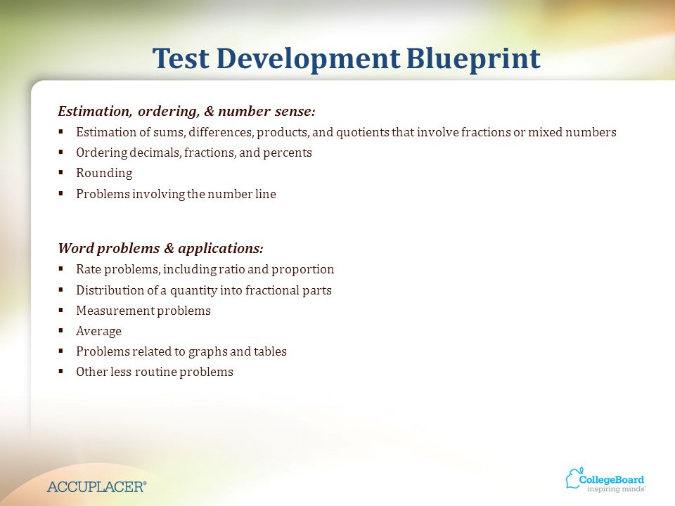 Test Development Blueprint Estimation, ordering, & number sense:  Estimation of sums, differences, products, and quotients that involve fractions or mixed numbers  Ordering decimals, fractions, and percents  Rounding  Problems involving the number line Word problems & applications:  Rate problems, including ratio and proportion  Distribution of a quantity into fractional parts  Measurement problems  Average  Problems related to graphs and tables  Other less routine problems