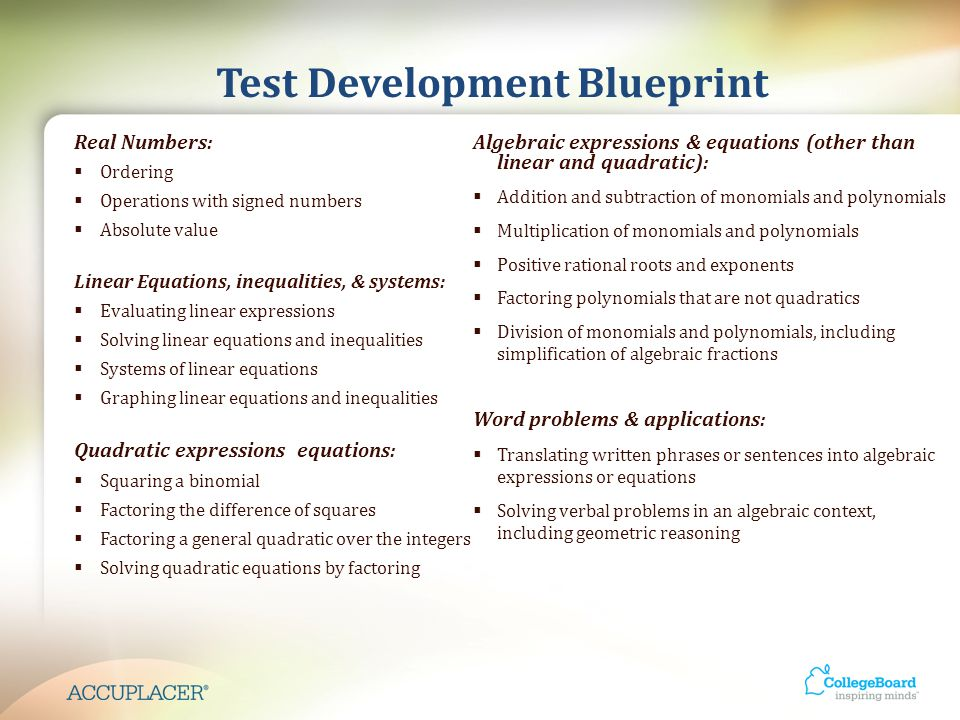 Test Development Blueprint Real Numbers:  Ordering  Operations with signed numbers  Absolute value Linear Equations, inequalities, & systems:  Evaluating linear expressions  Solving linear equations and inequalities  Systems of linear equations  Graphing linear equations and inequalities Quadratic expressions equations:  Squaring a binomial  Factoring the difference of squares  Factoring a general quadratic over the integers  Solving quadratic equations by factoring Algebraic expressions & equations (other than linear and quadratic):  Addition and subtraction of monomials and polynomials  Multiplication of monomials and polynomials  Positive rational roots and exponents  Factoring polynomials that are not quadratics  Division of monomials and polynomials, including simplification of algebraic fractions Word problems & applications:  Translating written phrases or sentences into algebraic expressions or equations  Solving verbal problems in an algebraic context, including geometric reasoning