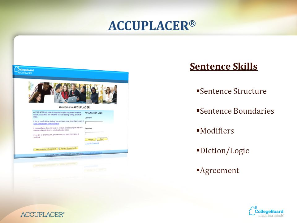 ACCUPLACER ® Sentence Skills  Sentence Structure  Sentence Boundaries  Modifiers  Diction/Logic  Agreement