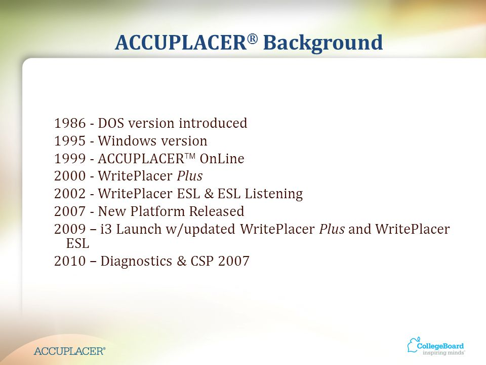 ACCUPLACER ® Background 1986 - DOS version introduced 1995 - Windows version 1999 - ACCUPLACER  OnLine 2000 - WritePlacer Plus 2002 - WritePlacer ESL & ESL Listening 2007 - New Platform Released 2009 – i3 Launch w/updated WritePlacer Plus and WritePlacer ESL 2010 – Diagnostics & CSP 2007