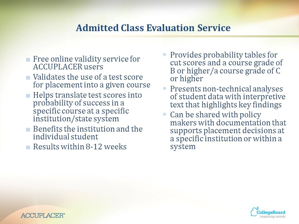 Admitted Class Evaluation Service ■ Free online validity service for ACCUPLACER users ■ Validates the use of a test score for placement into a given course ■ Helps translate test scores into probability of success in a specific course at a specific institution/state system ■ Benefits the institution and the individual student ■ Results within 8-12 weeks  Provides probability tables for cut scores and a course grade of B or higher/a course grade of C or higher  Presents non-technical analyses of student data with interpretive text that highlights key findings  Can be shared with policy makers with documentation that supports placement decisions at a specific institution or within a system