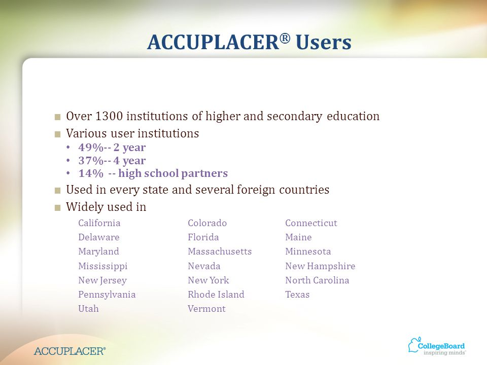 ACCUPLACER ® Users ■ Over 1300 institutions of higher and secondary education ■ Various user institutions 49%-- 2 year 37%-- 4 year 14% -- high school partners ■ Used in every state and several foreign countries ■ Widely used in CaliforniaColoradoConnecticut DelawareFloridaMaine MarylandMassachusettsMinnesota MississippiNevadaNew Hampshire New JerseyNew YorkNorth Carolina PennsylvaniaRhode IslandTexas UtahVermont