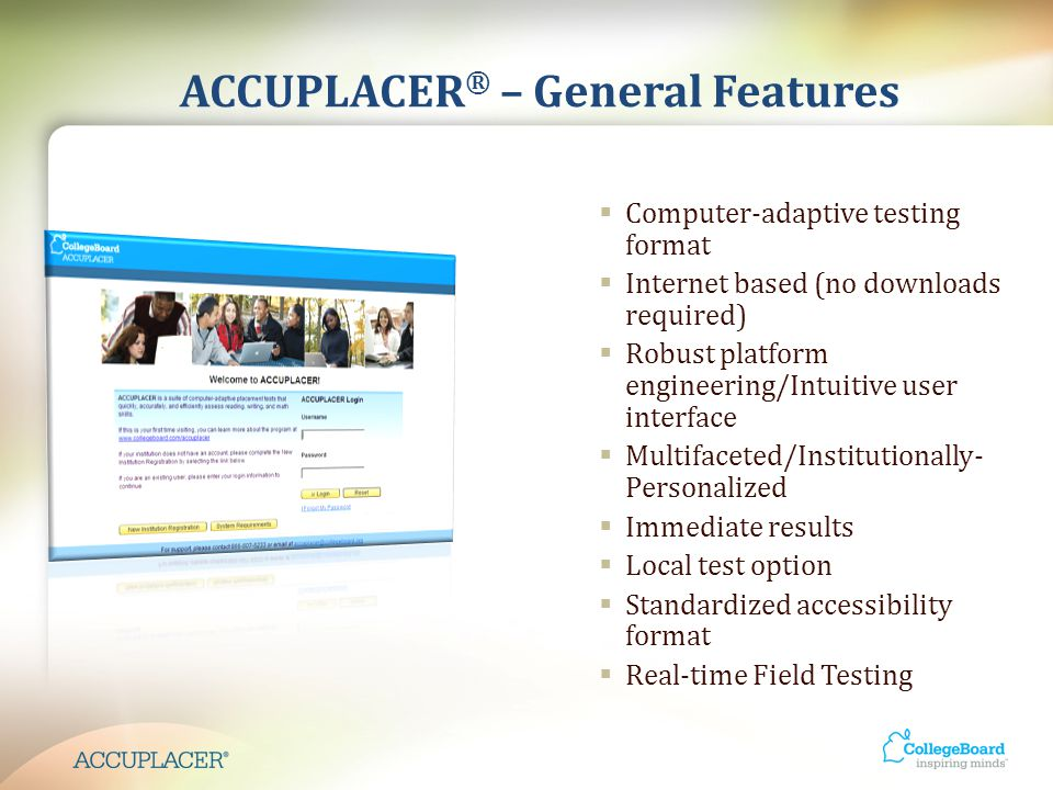 ACCUPLACER ® – Platform Setup  One program w/ multiple levels and multiple tests  Local control of welcome screen, report messages, and student directions  Branching determined by institution  Background question selection (local and standard)  Simulator to test branching profiles and placement rules  Demonstration site for faculty (no data contamination)