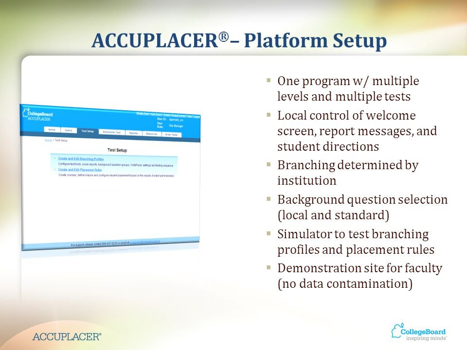 ACCUPLACER ® – Platform Setup  One program w/ multiple levels and multiple tests  Local control of welcome screen, report messages, and student directions  Branching determined by institution  Background question selection (local and standard)  Simulator to test branching profiles and placement rules  Demonstration site for faculty (no data contamination)