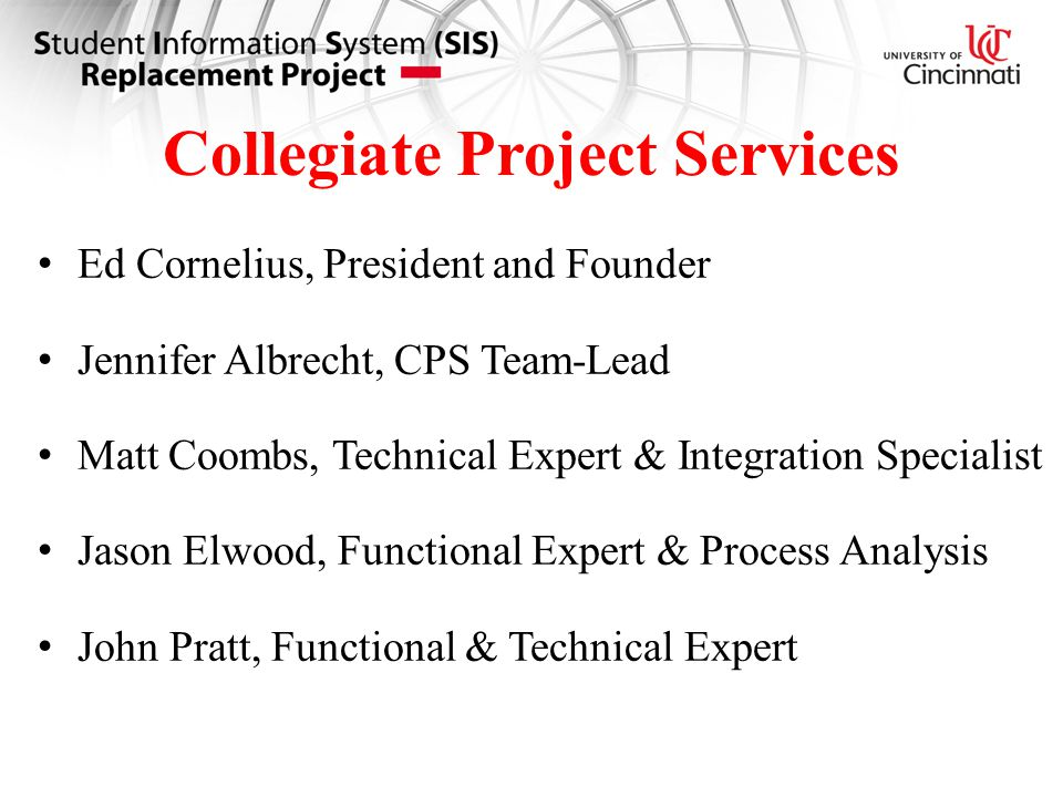 Collegiate Project Services Ed Cornelius, President and Founder Jennifer Albrecht, CPS Team-Lead Matt Coombs, Technical Expert & Integration Specialist Jason Elwood, Functional Expert & Process Analysis John Pratt, Functional & Technical Expert