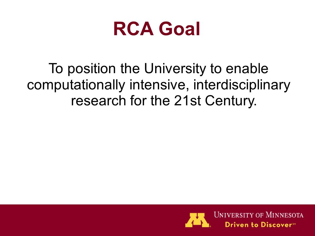 RCA Goal To position the University to enable computationally intensive, interdisciplinary research for the 21st Century.