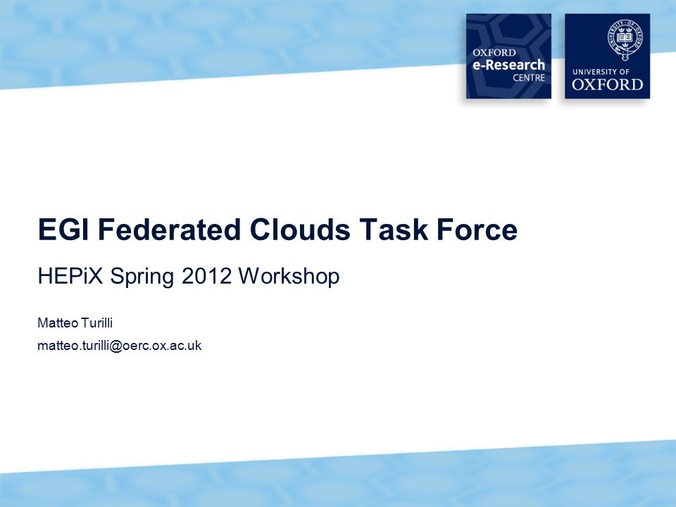 1 EGI Federated Clouds Task Force HEPiX Spring 2012 Workshop Matteo Turilli matteo.turilli@oerc.ox.ac.uk
