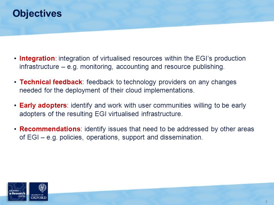 3 Objectives Integration: integration of virtualised resources within the EGI's production infrastructure – e.g.