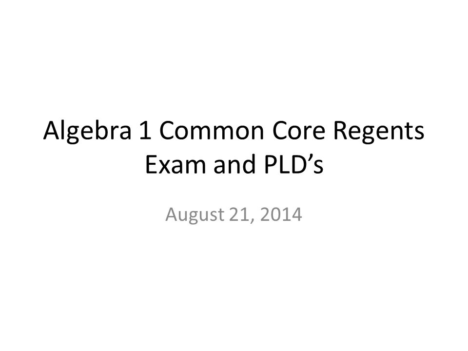 Algebra 1 Common Core Regents Exam and PLD's August 21, 2014