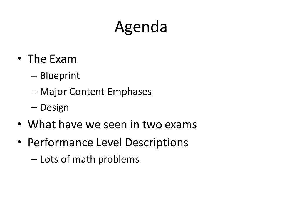 Agenda The Exam – Blueprint – Major Content Emphases – Design What have we seen in two exams Performance Level Descriptions – Lots of math problems