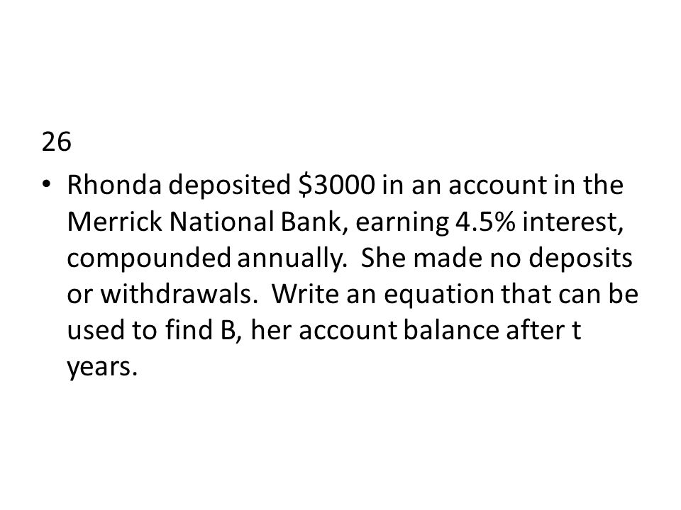 26 Rhonda deposited $3000 in an account in the Merrick National Bank, earning 4.5% interest, compounded annually.