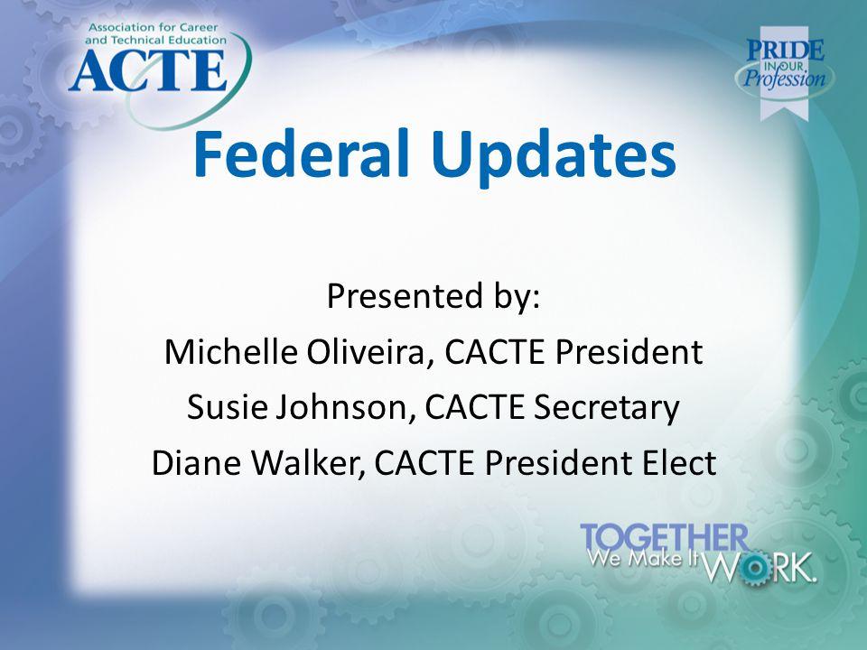 Federal Updates Presented by: Michelle Oliveira, CACTE President Susie Johnson, CACTE Secretary Diane Walker, CACTE President Elect