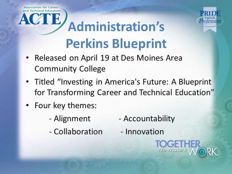 Administration's Perkins Blueprint Released on April 19 at Des Moines Area Community College Titled Investing in America s Future: A Blueprint for Transforming Career and Technical Education Four key themes: ‐ Alignment ‐ Accountability ‐ Collaboration ‐ Innovation