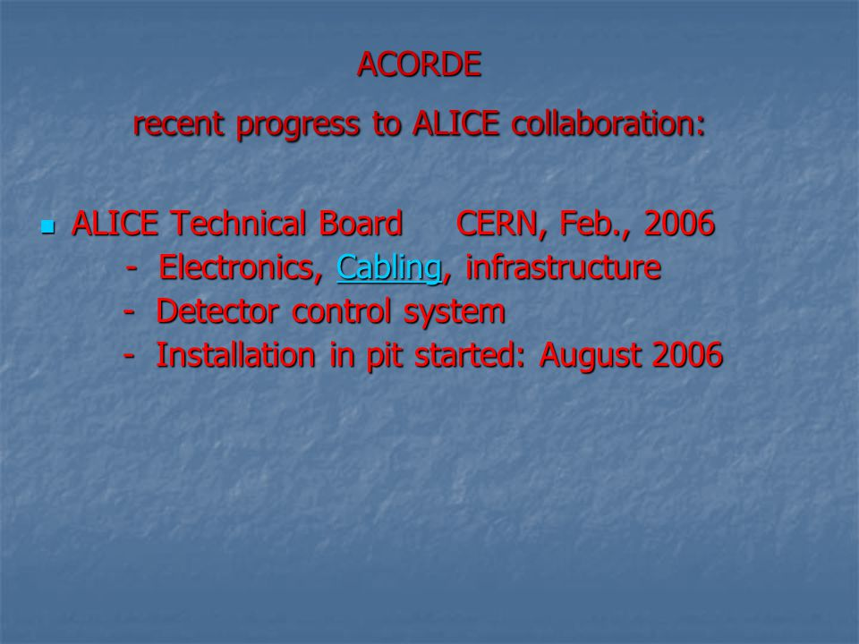 ACORDE recent progress to ALICE collaboration: ALICE Technical Board CERN, Feb., 2006 ALICE Technical Board CERN, Feb., 2006 - Electronics, Cabling, infrastructure - Electronics, Cabling, infrastructureCabling - Detector control system - Detector control system - Installation in pit started: August 2006 - Installation in pit started: August 2006