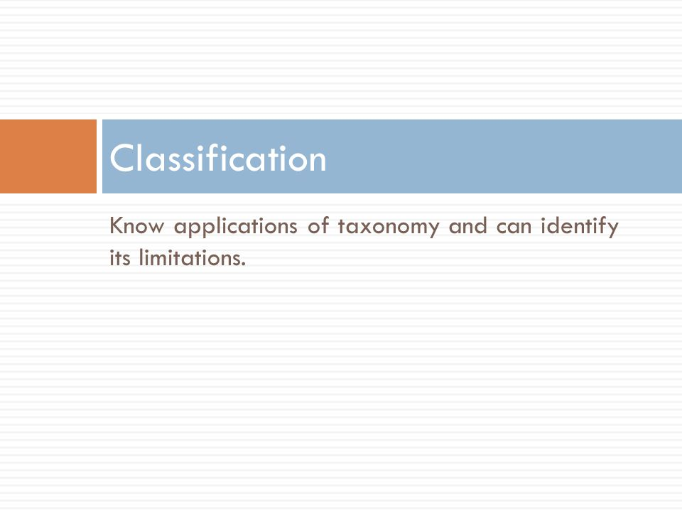 Know applications of taxonomy and can identify its limitations. Classification