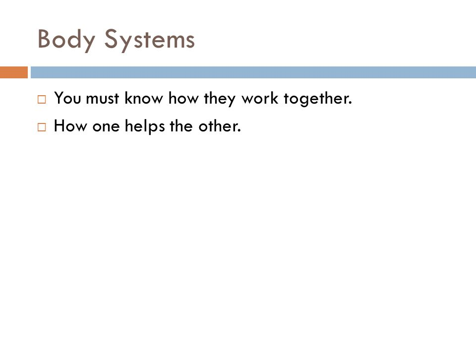 Body Systems  You must know how they work together.  How one helps the other.
