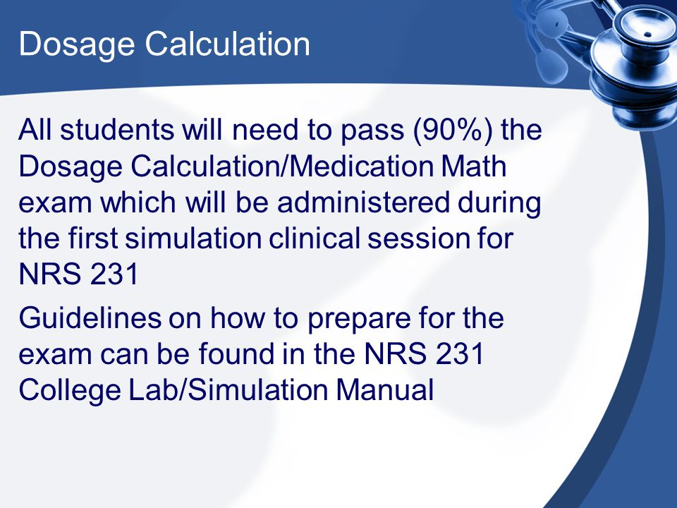 Dosage Calculation All students will need to pass (90%) the Dosage Calculation/Medication Math exam which will be administered during the first simula