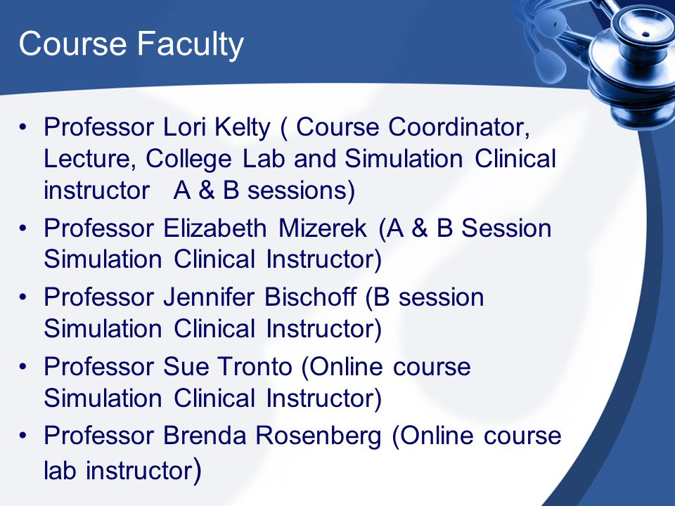 Course Faculty Professor Lori Kelty ( Course Coordinator, Lecture, College Lab and Simulation Clinical instructor A & B sessions) Professor Elizabeth
