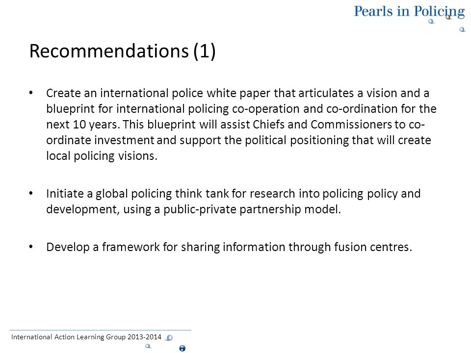Recommendations (1) Create an international police white paper that articulates a vision and a blueprint for international policing co-operation and co-ordination for the next 10 years.