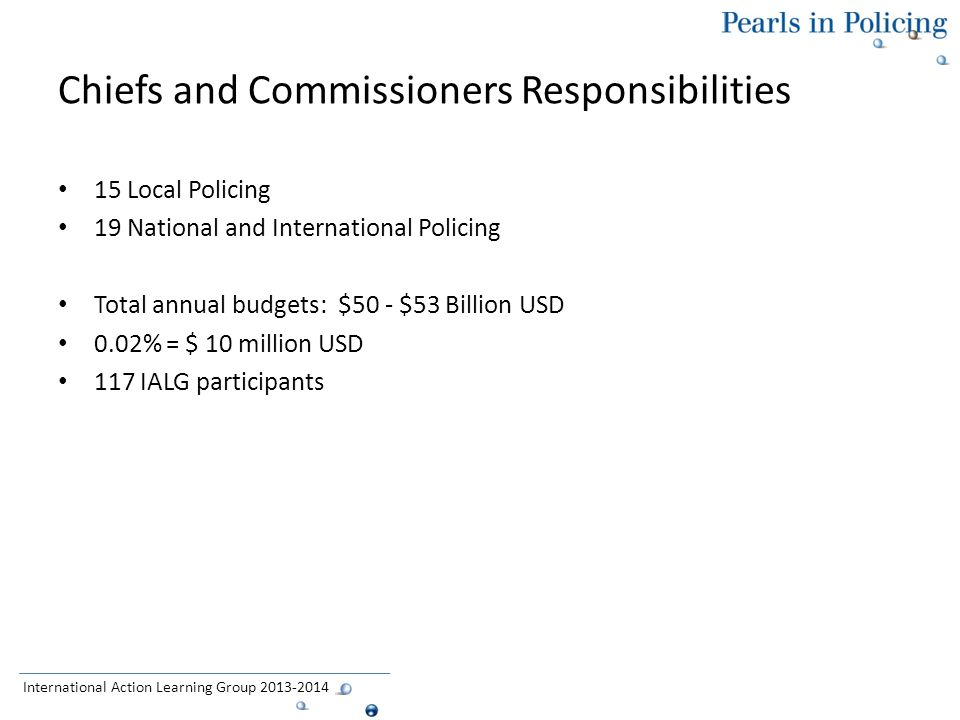 Chiefs and Commissioners Responsibilities 15 Local Policing 19 National and International Policing Total annual budgets: $50 - $53 Billion USD 0.02% = $ 10 million USD 117 IALG participants International Action Learning Group 2013-2014