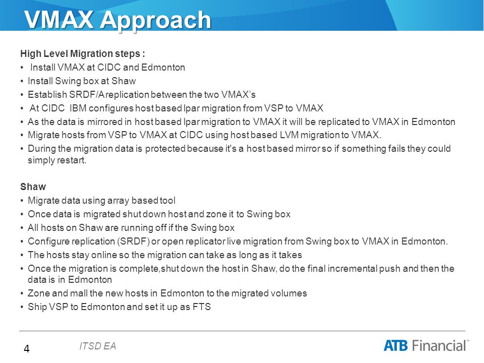 4 ITSD EA VMAX Approach High Level Migration steps : Install VMAX at CIDC and Edmonton Install Swing box at Shaw Establish SRDF/A replication between