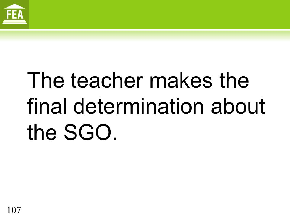 The teacher makes the final determination about the SGO. 107