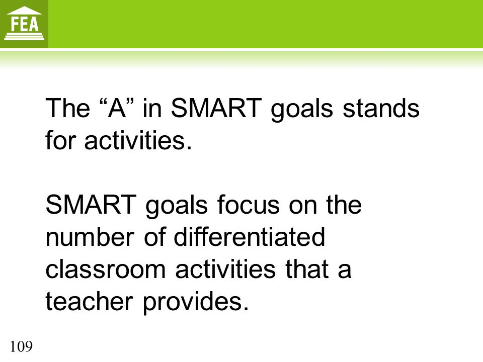 """The """"A"""" in SMART goals stands for activities. SMART goals focus on the number of differentiated classroom activities that a teacher provides. 109"""