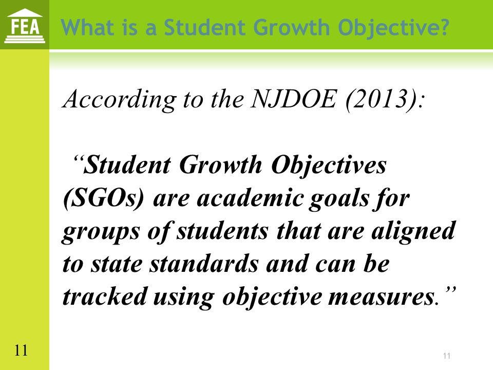 """11 What is a Student Growth Objective? According to the NJDOE (2013): """"Student Growth Objectives (SGOs) are academic goals for groups of students that"""