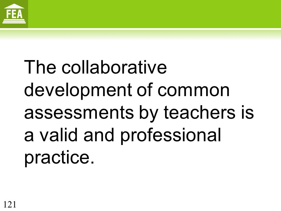 The collaborative development of common assessments by teachers is a valid and professional practice. 121
