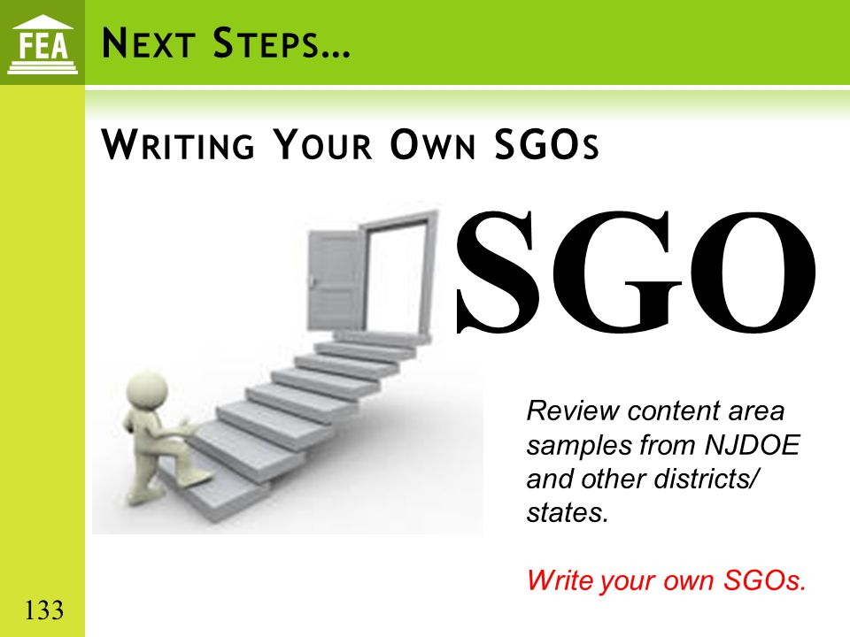 N EXT S TEPS … W RITING Y OUR O WN SGO S SGO Review content area samples from NJDOE and other districts/ states. Write your own SGOs. 133