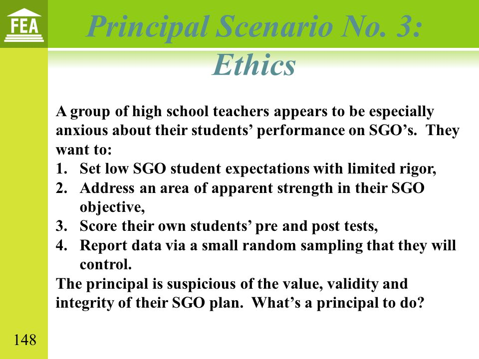 Principal Scenario No. 3: Ethics A group of high school teachers appears to be especially anxious about their students' performance on SGO's. They wan