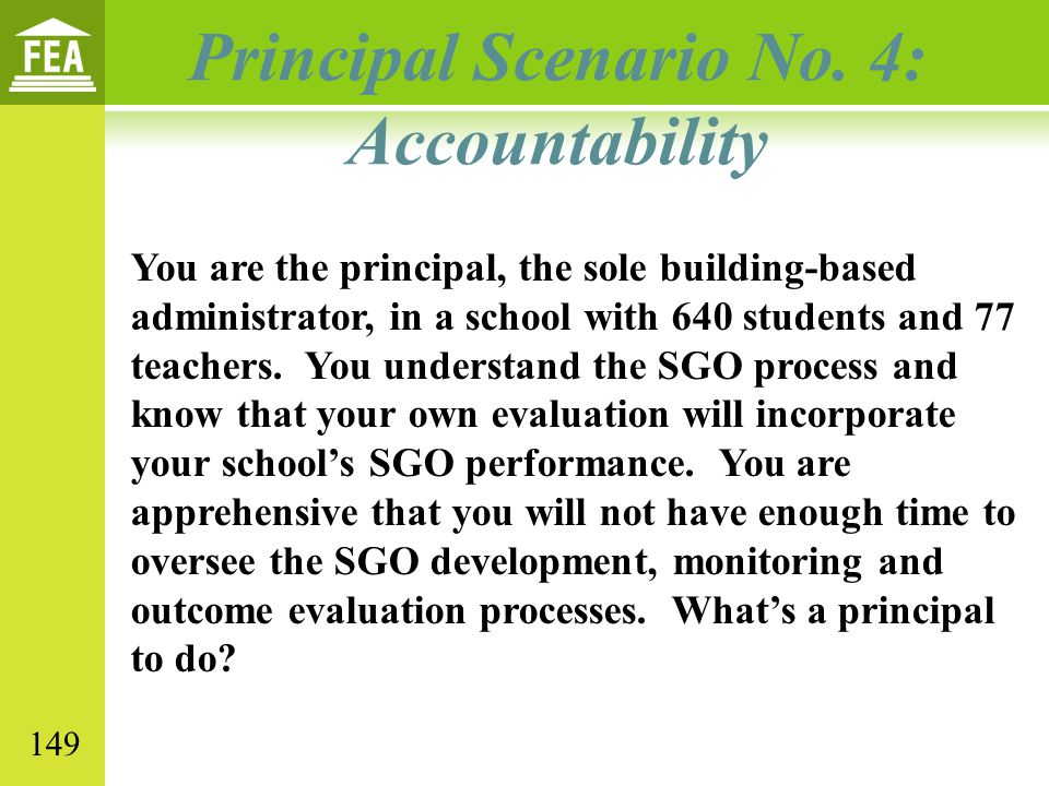 Principal Scenario No. 4: Accountability You are the principal, the sole building-based administrator, in a school with 640 students and 77 teachers.