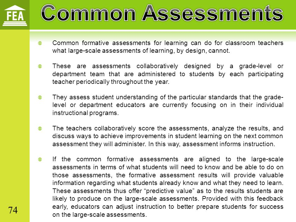  Common formative assessments for learning can do for classroom teachers what large-scale assessments of learning, by design, cannot.  These are ass