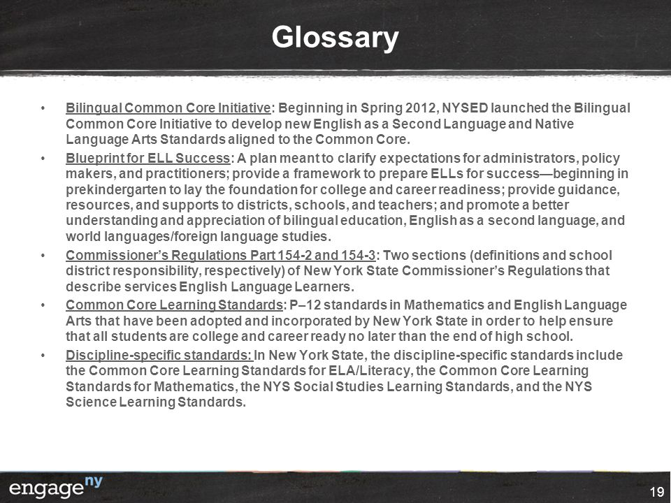 Glossary Bilingual Common Core Initiative: Beginning in Spring 2012, NYSED launched the Bilingual Common Core Initiative to develop new English as a S