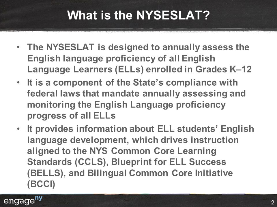 What is the NYSESLAT? The NYSESLAT is designed to annually assess the English language proficiency of all English Language Learners (ELLs) enrolled in