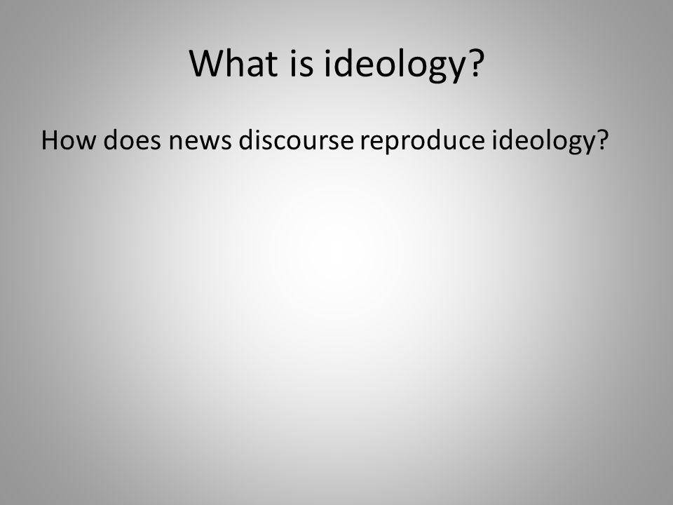 What is ideology? How does news discourse reproduce ideology?