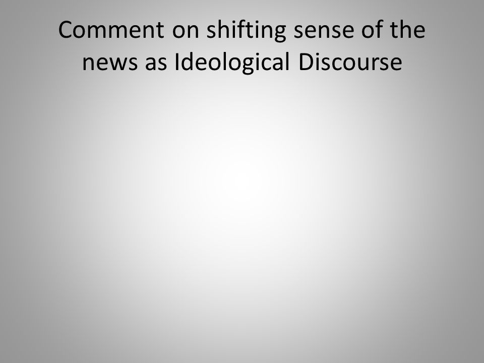 Comment on shifting sense of the news as Ideological Discourse