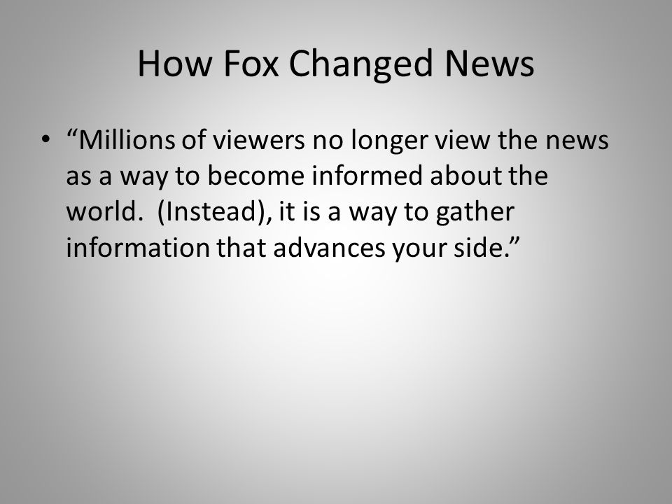 Millions of viewers no longer view the news as a way to become informed about the world.