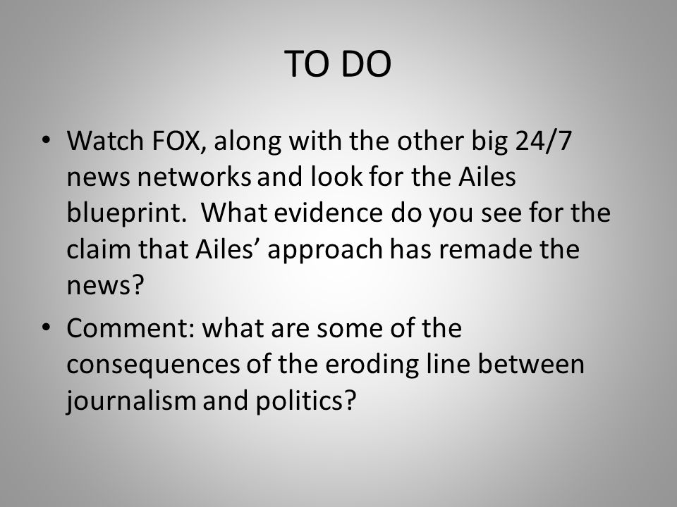 TO DO Watch FOX, along with the other big 24/7 news networks and look for the Ailes blueprint.