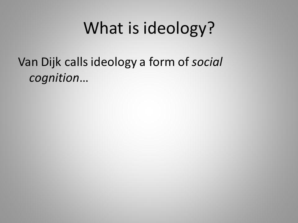 Van Dijk calls ideology a form of social cognition…