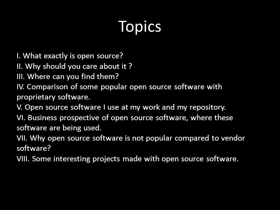 Topics I. What exactly is open source? II. Why should you care about it ? III. Where can you find them? IV. Comparison of some popular open source sof