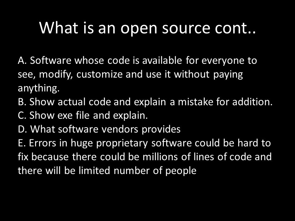 What is an open source cont.. A. Software whose code is available for everyone to see, modify, customize and use it without paying anything. B. Show a