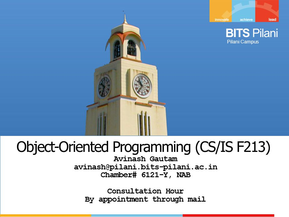 Pilani Campus Object-Oriented Programming (CS/IS F213) Avinash Gautam avinash@pilani.bits-pilani.ac.in Chamber# 6121-Y, NAB Consultation Hour By appointment through mail