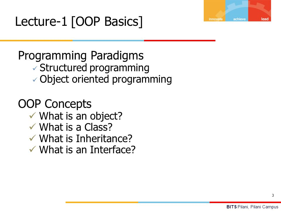 BITS Pilani, Pilani Campus Lecture-1 [OOP Basics] 3 Programming Paradigms Structured programming Object oriented programming OOP Concepts What is an object.