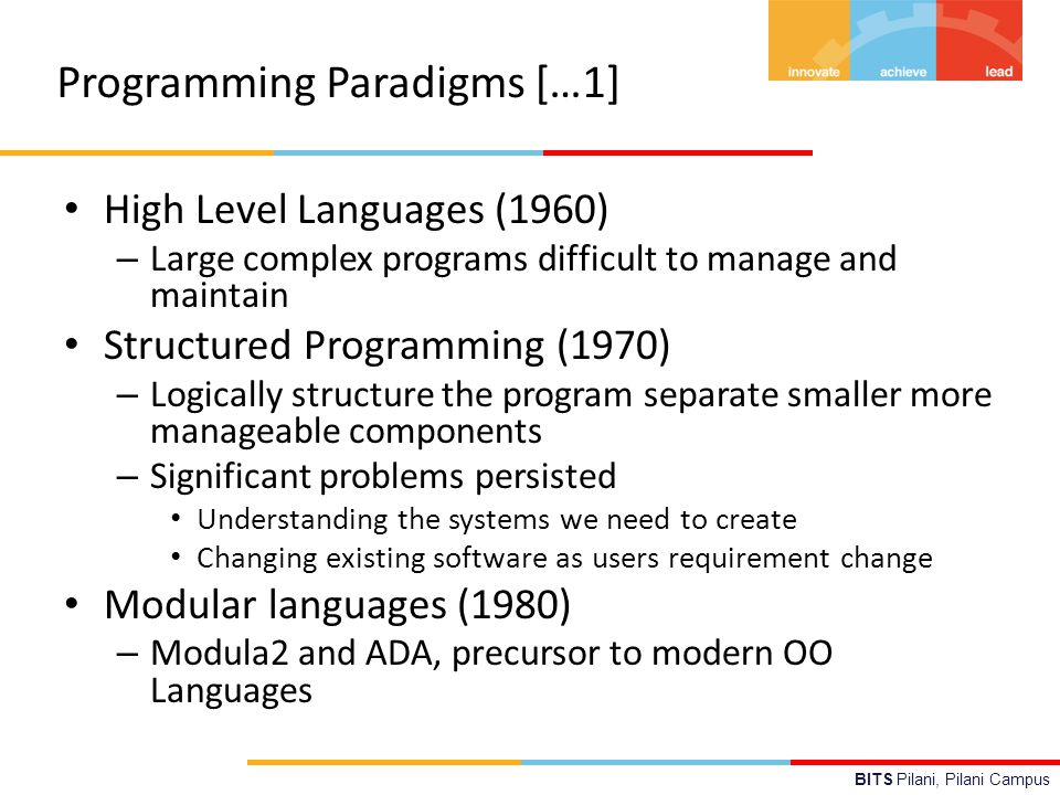BITS Pilani, Pilani Campus Programming Paradigms […1] High Level Languages (1960) – Large complex programs difficult to manage and maintain Structured Programming (1970) – Logically structure the program separate smaller more manageable components – Significant problems persisted Understanding the systems we need to create Changing existing software as users requirement change Modular languages (1980) – Modula2 and ADA, precursor to modern OO Languages