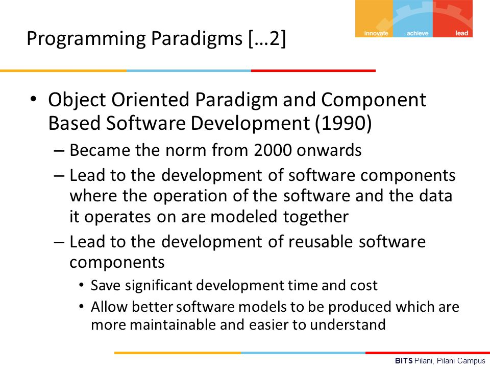 BITS Pilani, Pilani Campus Programming Paradigms […2] Object Oriented Paradigm and Component Based Software Development (1990) – Became the norm from 2000 onwards – Lead to the development of software components where the operation of the software and the data it operates on are modeled together – Lead to the development of reusable software components Save significant development time and cost Allow better software models to be produced which are more maintainable and easier to understand